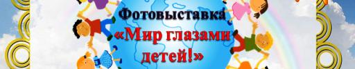 ФОТОВЫСТАВКА «МИР ГЛАЗАМИ ДЕТЕЙ»